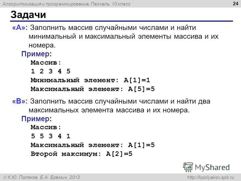 Алгоритмизация и программирование, Паскаль, 10 класс К.Ю. Поляков, Е.А. Ерёмин, 2013 http://kpolyakov.spb.ru Задачи 24 «A»: Заполнить массив случайными числами и найти минимальный и максимальный элементы массива и их номера. Пример: Массив: 1 2 3 4 5