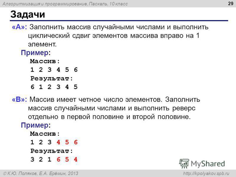 Алгоритмизация и программирование, Паскаль, 10 класс К.Ю. Поляков, Е.А. Ерёмин, 2013 http://kpolyakov.spb.ru Задачи 29 «A»: Заполнить массив случайными числами и выполнить циклический сдвиг элементов массива вправо на 1 элемент. Пример: Массив: 1 2 3