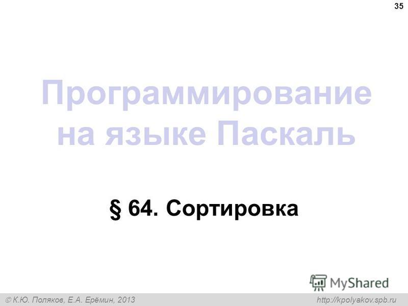 К.Ю. Поляков, Е.А. Ерёмин, 2013 http://kpolyakov.spb.ru Программирование на языке Паскаль § 64. Сортировка 35