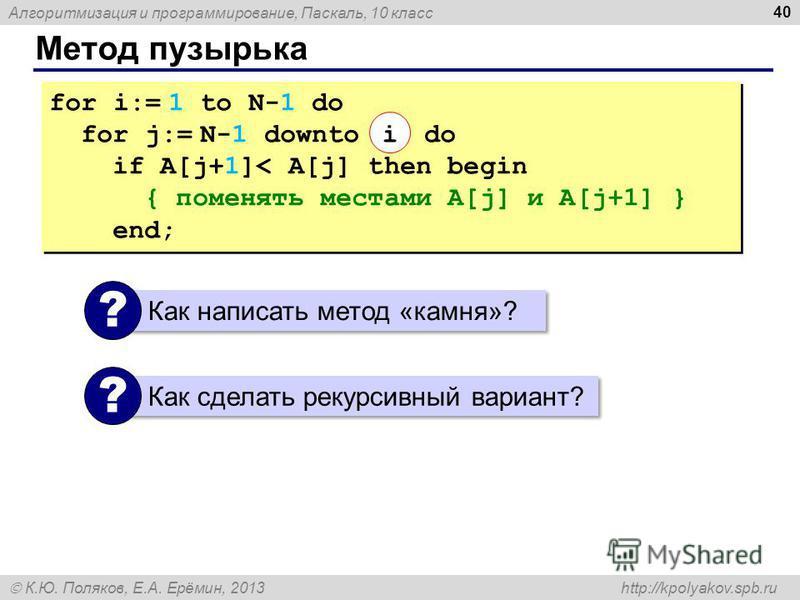 Алгоритмизация и программирование, Паскаль, 10 класс К.Ю. Поляков, Е.А. Ерёмин, 2013 http://kpolyakov.spb.ru Метод пузырька 40 for i:= 1 to N-1 do for j:= N-1 downto do if A[j+1]< A[j] then begin { поменять местами A[j] и A[j+1] } end; for i:= 1 to N