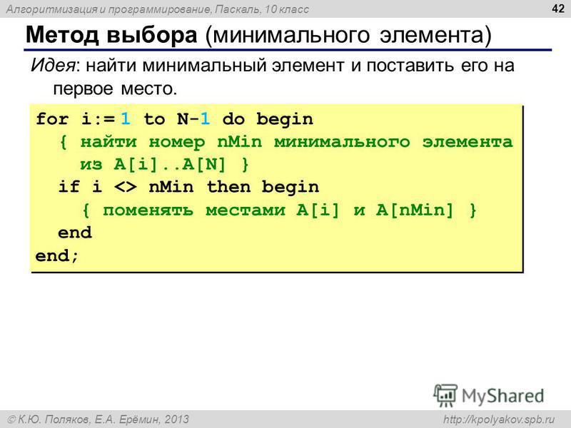 Алгоритмизация и программирование, Паскаль, 10 класс К.Ю. Поляков, Е.А. Ерёмин, 2013 http://kpolyakov.spb.ru Метод выбора (минимального элемента) 42 Идея: найти минимальный элемент и поставить его на первое место. for i:= 1 to N-1 do begin { найти но
