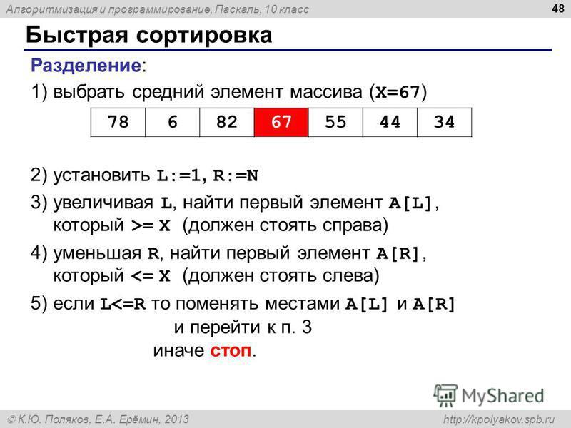Алгоритмизация и программирование, Паскаль, 10 класс К.Ю. Поляков, Е.А. Ерёмин, 2013 http://kpolyakov.spb.ru Быстрая сортировка 48 Разделение: 1)выбрать средний элемент массива ( X=67 ) 2)установить L:=1, R:=N 3)увеличивая L, найти первый элемент A[L