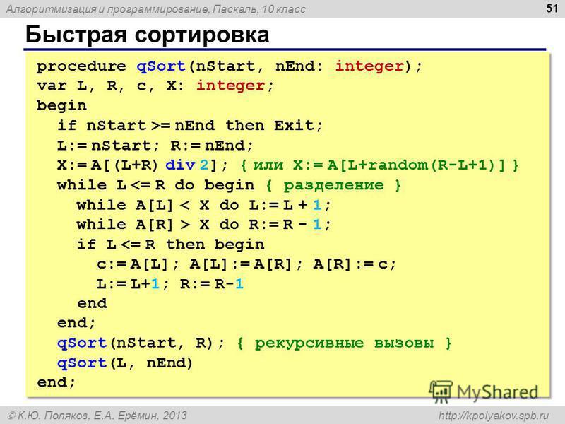 Алгоритмизация и программирование, Паскаль, 10 класс К.Ю. Поляков, Е.А. Ерёмин, 2013 http://kpolyakov.spb.ru Быстрая сортировка 51 procedure qSort(nStart, nEnd: integer); var L, R, c, X: integer; begin if nStart >= nEnd then Exit; L:= nStart; R:= nEn