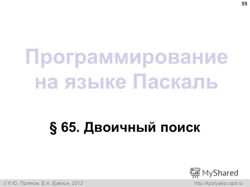 К.Ю. Поляков, Е.А. Ерёмин, 2013 http://kpolyakov.spb.ru Программирование на языке Паскаль § 65. Двоичный поиск 55