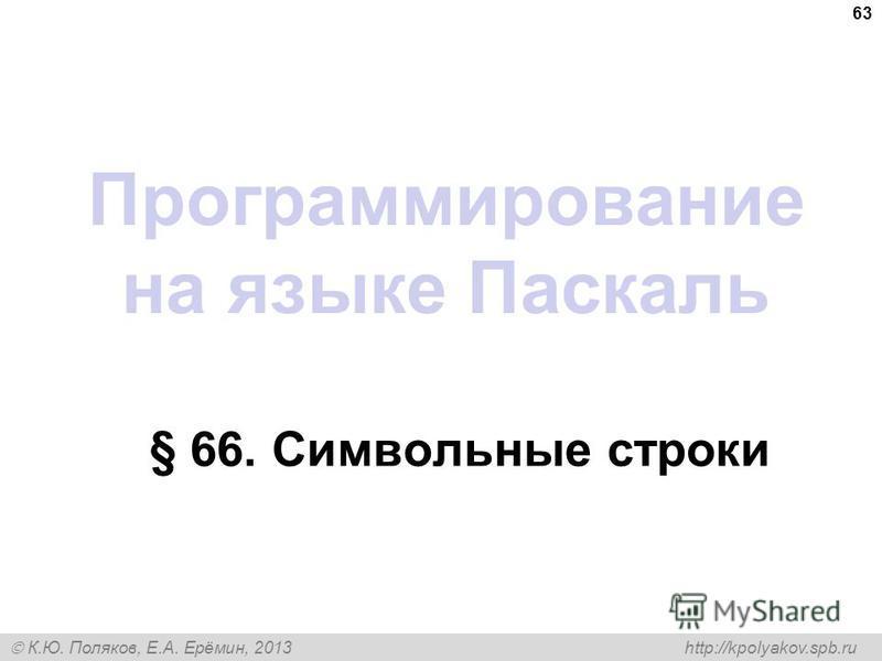 К.Ю. Поляков, Е.А. Ерёмин, 2013 http://kpolyakov.spb.ru Программирование на языке Паскаль § 66. Символьные строки 63