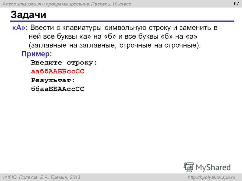 Алгоритмизация и программирование, Паскаль, 10 класс К.Ю. Поляков, Е.А. Ерёмин, 2013 http://kpolyakov.spb.ru Задачи 67 «A»: Ввести с клавиатуры символьную строку и заменить в ней все буквы «а» на «б» и все буквы «б» на «а» (заглавные на заглавные, ст