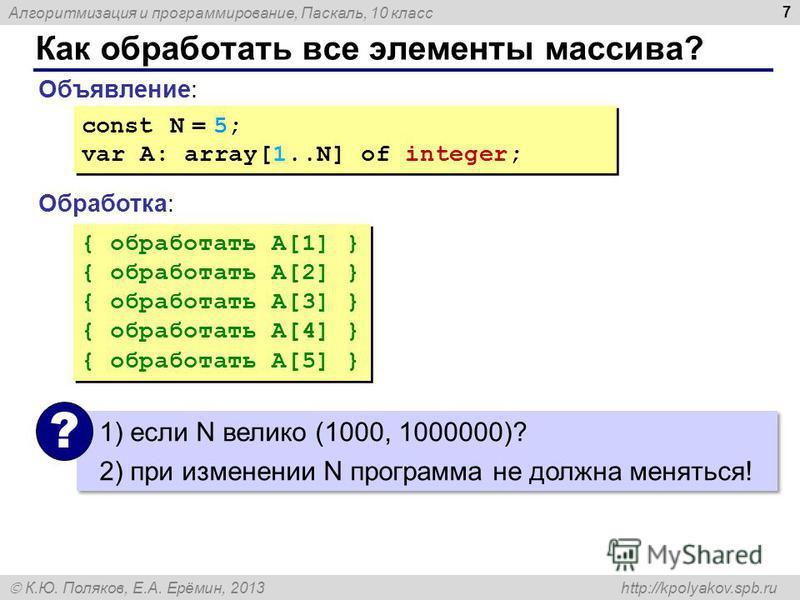 Алгоритмизация и программирование, Паскаль, 10 класс К.Ю. Поляков, Е.А. Ерёмин, 2013 http://kpolyakov.spb.ru Как обработать все элементы массива? 7 Объявление: Обработка: const N = 5; var A: array[1..N] of integer; const N = 5; var A: array[1..N] of