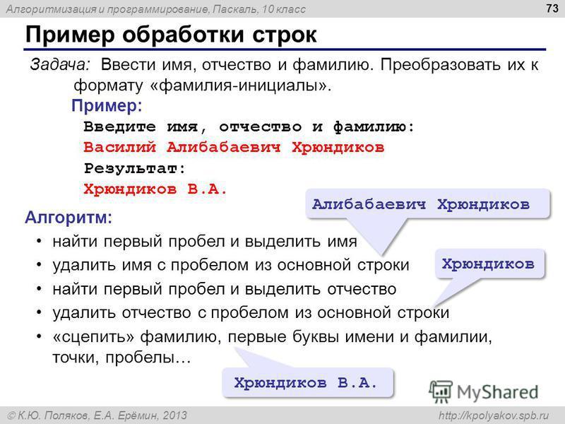 Алгоритмизация и программирование, Паскаль, 10 класс К.Ю. Поляков, Е.А. Ерёмин, 2013 http://kpolyakov.spb.ru Пример обработки строк 73 Задача: Ввести имя, отчество и фамилию. Преобразовать их к формату «фамилия-инициалы». Пример: Введите имя, отчеств