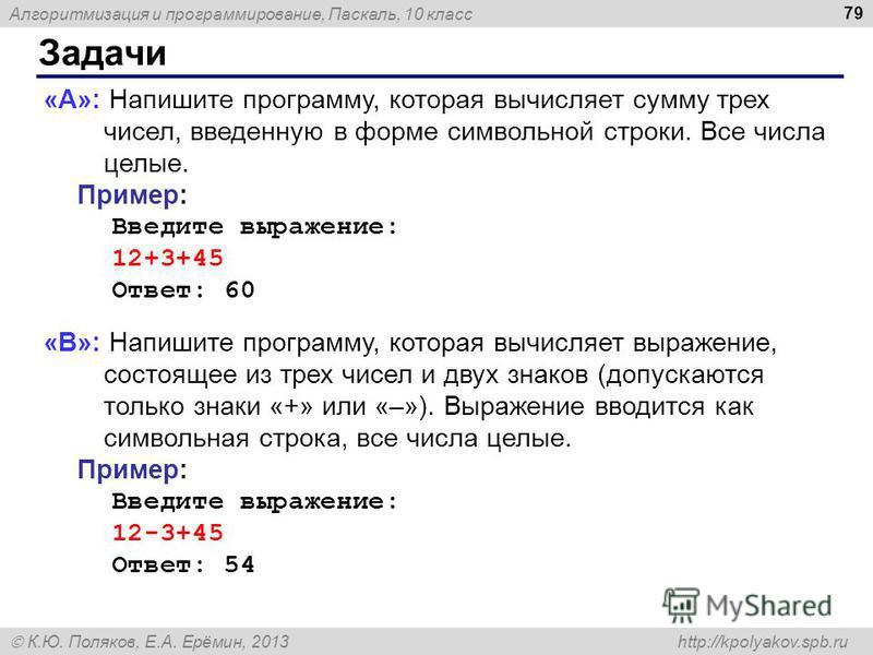 Алгоритмизация и программирование, Паскаль, 10 класс К.Ю. Поляков, Е.А. Ерёмин, 2013 http://kpolyakov.spb.ru Задачи 79 «A»: Напишите программу, которая вычисляет сумму трех чисел, введенную в форме символьной строки. Все числа целые. Пример: Введите