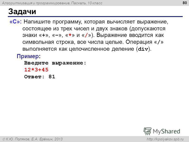Алгоритмизация и программирование, Паскаль, 10 класс К.Ю. Поляков, Е.А. Ерёмин, 2013 http://kpolyakov.spb.ru Задачи 80 «C»: Напишите программу, которая вычисляет выражение, состоящее из трех чисел и двух знаков (допускаются знаки « + », « – », « * »