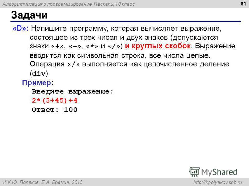 Алгоритмизация и программирование, Паскаль, 10 класс К.Ю. Поляков, Е.А. Ерёмин, 2013 http://kpolyakov.spb.ru Задачи 81 «D»: Напишите программу, которая вычисляет выражение, состоящее из трех чисел и двух знаков (допускаются знаки « + », « – », « * »