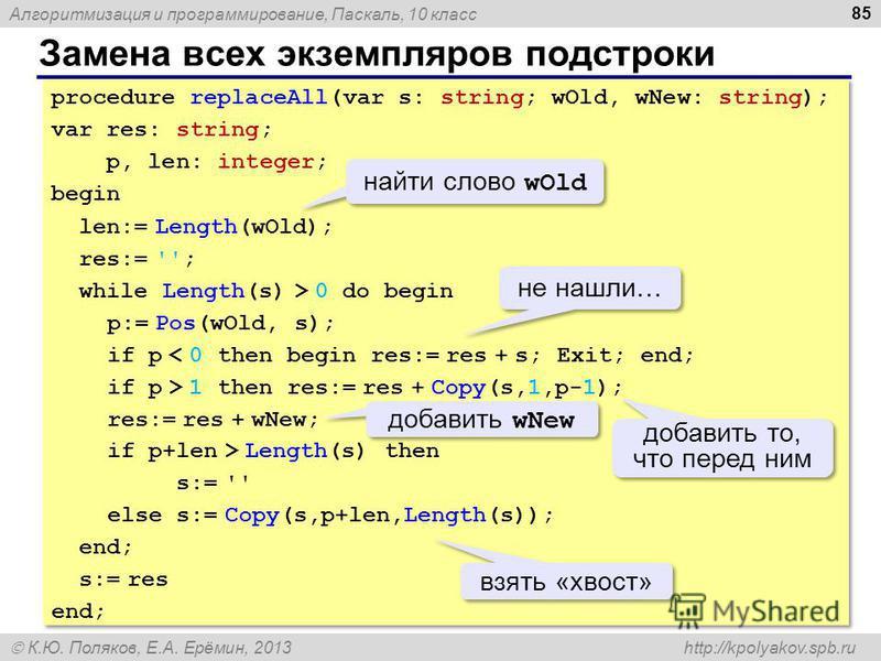 Алгоритмизация и программирование, Паскаль, 10 класс К.Ю. Поляков, Е.А. Ерёмин, 2013 http://kpolyakov.spb.ru Замена всех экземпляров подстроки 85 procedure replaceAll(var s: string; wOld, wNew: string); var res: string; p, len: integer; begin len:= L