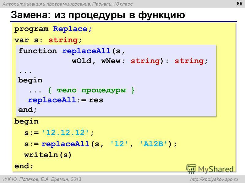 Алгоритмизация и программирование, Паскаль, 10 класс К.Ю. Поляков, Е.А. Ерёмин, 2013 http://kpolyakov.spb.ru Замена: из процедуры в функцию 86 program Replace; var s: string; begin s:= '12.12.12'; s:= replaceAll(s, '12', 'A12B'); writeln(s) end; prog
