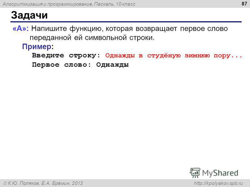 Алгоритмизация и программирование, Паскаль, 10 класс К.Ю. Поляков, Е.А. Ерёмин, 2013 http://kpolyakov.spb.ru Задачи 87 «A»: Напишите функцию, которая возвращает первое слово переданной ей символьной строки. Пример: Введите строку: Однажды в студёную