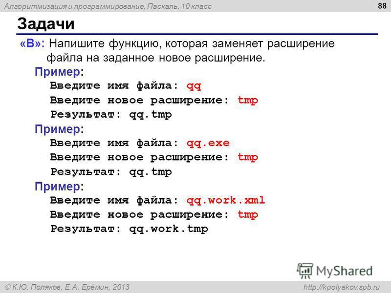 Алгоритмизация и программирование, Паскаль, 10 класс К.Ю. Поляков, Е.А. Ерёмин, 2013 http://kpolyakov.spb.ru Задачи 88 «B»: Напишите функцию, которая заменяет расширение файла на заданное новое расширение. Пример: Введите имя файла: qq Введите новое