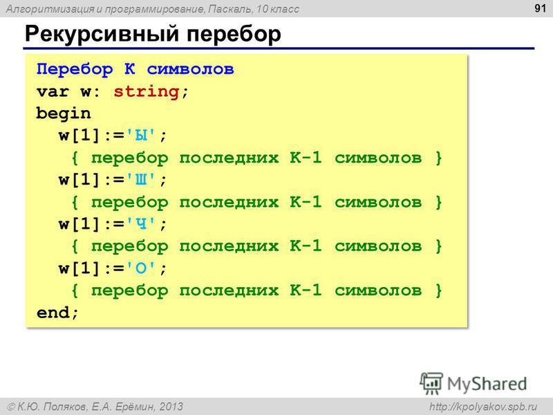 Алгоритмизация и программирование, Паскаль, 10 класс К.Ю. Поляков, Е.А. Ерёмин, 2013 http://kpolyakov.spb.ru Рекурсивный перебор 91 Перебор К символов var w: string; begin w[1]:='Ы'; { перебор последних K-1 символов } w[1]:='Ш'; { перебор последних K