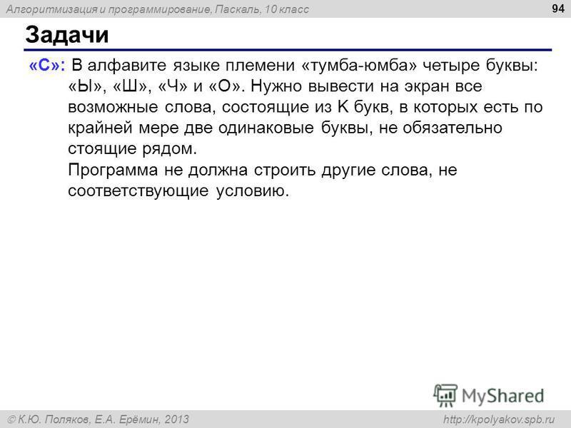 Алгоритмизация и программирование, Паскаль, 10 класс К.Ю. Поляков, Е.А. Ерёмин, 2013 http://kpolyakov.spb.ru Задачи 94 «C»: В алфавите языке племени «тумба-юмба» четыре буквы: «Ы», «Ш», «Ч» и «О». Нужно вывести на экран все возможные слова, состоящие