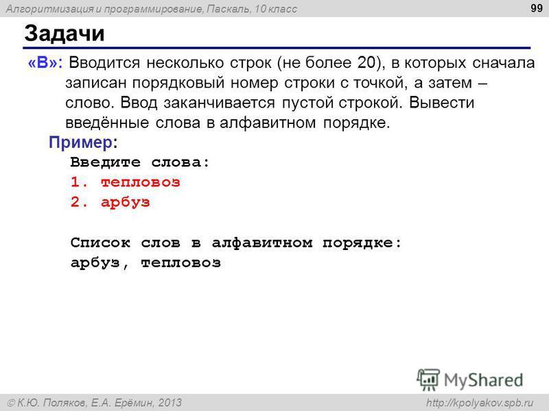 Алгоритмизация и программирование, Паскаль, 10 класс К.Ю. Поляков, Е.А. Ерёмин, 2013 http://kpolyakov.spb.ru Задачи 99 «B»: Вводится несколько строк (не более 20), в которых сначала записан порядковый номер строки с точкой, а затем – слово. Ввод зака