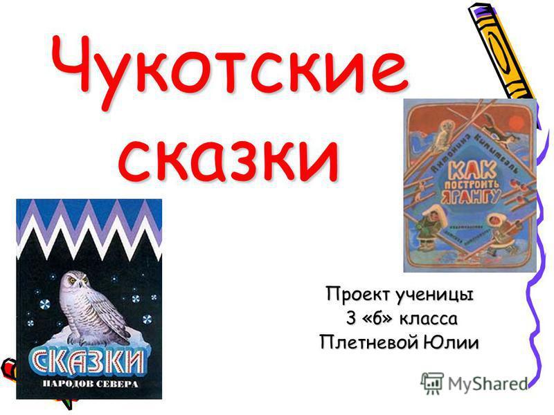 Чукотские сказки Проект ученицы 3 «б» класса 3 «б» класса Плетневой Юлии