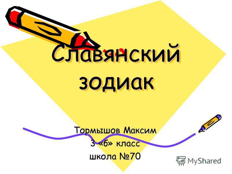Славянский зодиак Славянский зодиак Тормышов Максим 3 «б» класс школа 70
