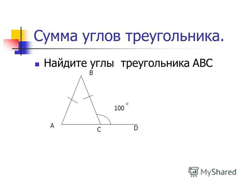Сумма углов треугольника. Найдите углы треугольника ABC A B C 100100 D