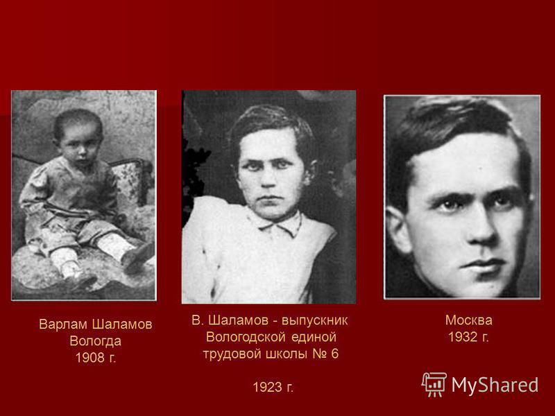 Варлам Шаламов Вологда 1908 г. В. Шаламов - выпускник Вологодской единой трудовой школы 6 1923 г. Москва 1932 г.