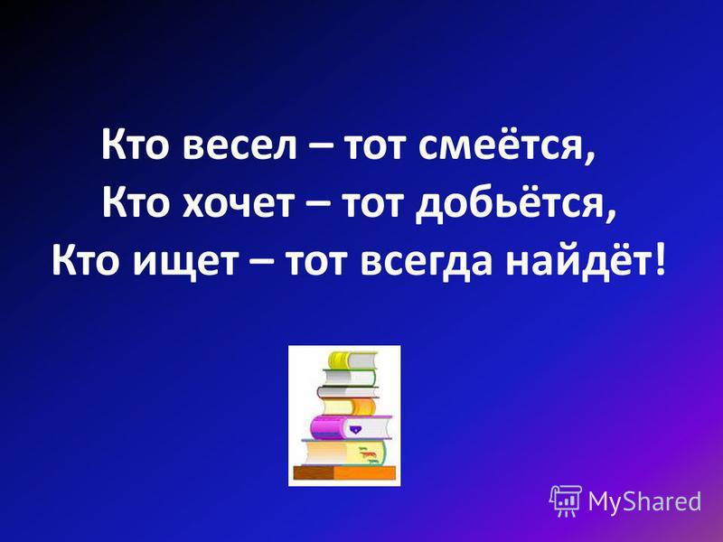 Кто весел – тот смеётся, Кто хочет – тот добьётся, Кто ищет – тот всегда найдёт!