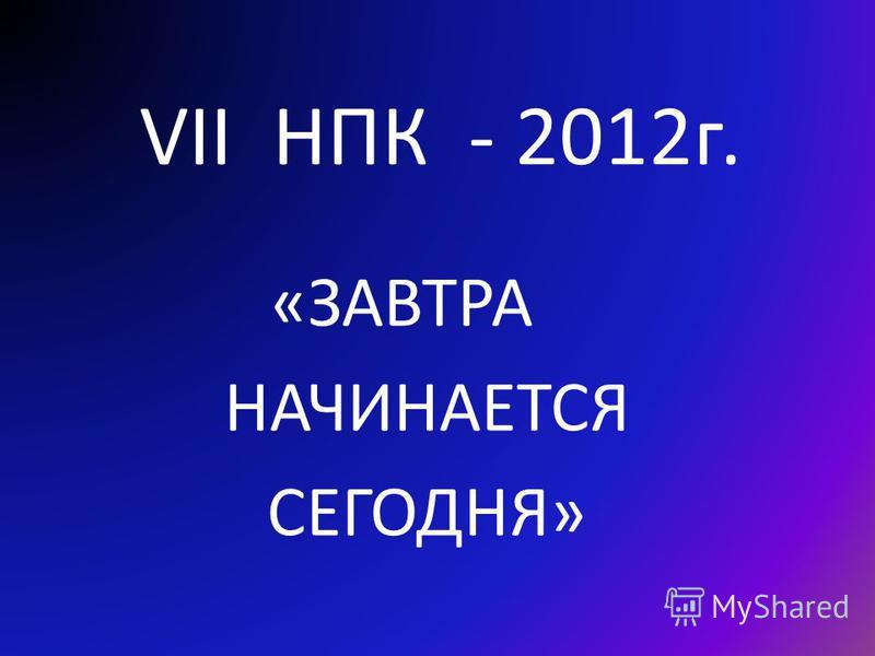 VII НПК - 2012 г. «ЗАВТРА НАЧИНАЕТСЯ СЕГОДНЯ»