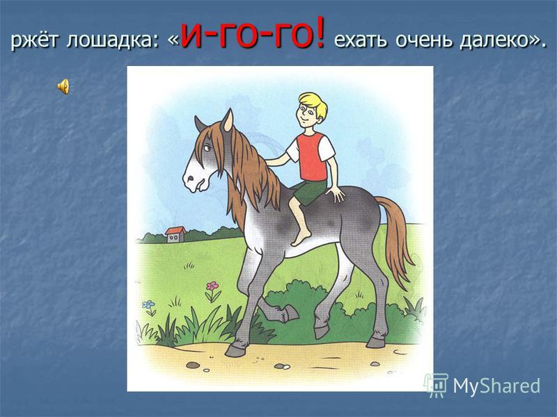 ржёт лошадка: « и-го-го! ехать очень далеко».