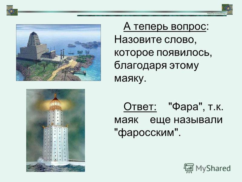 А теперь вопрос: Назовите слово, которое появилось, благодаря этому маяку. Ответ: Фара, т.к. маяк еще называли форосским.