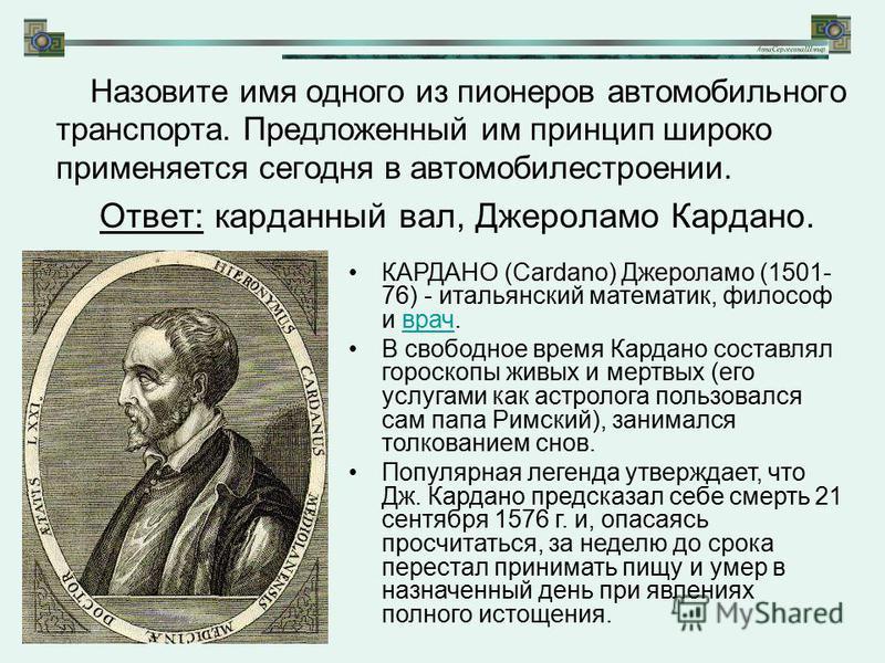 Назовите имя одного из пионеров автомобильного транспорта. Предложенный им принцип широко применяется сегодня в автомобилестроении. Ответ: карданный вал, Джероламо Кардано. КАРДАНО (Cardano) Джероламо (1501- 76) - итальянский математик, философ и вра