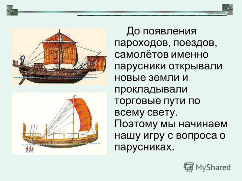 До появления пароходов, поездов, самолётов именно парусники открывали новые земли и прокладывали торговые пути по всему свету. Поэтому мы начинаем нашу игру с вопроса о парусниках.