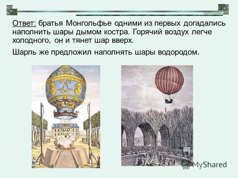 Ответ: братья Монгольфье одними из первых догадались наполнить шары дымом костра. Горячий воздух легче холодного, он и тянет шар вверх. Шарль же предложил наполнять шары водородом.