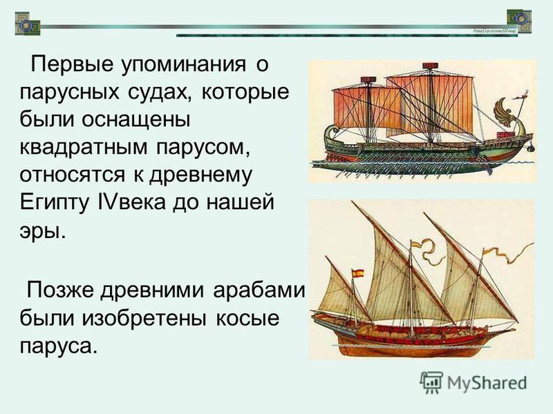 Первые упоминания о парусных судах, которые были оснащены квадратным парусом, относятся к древнему Египту IVвека до нашей эры. Позже древними арабами были изобретены косые паруса.