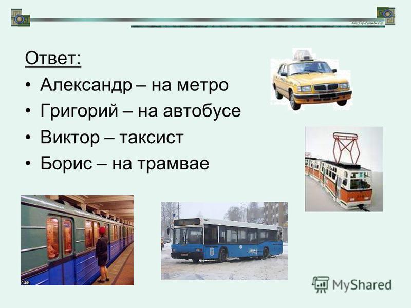 Ответ: Александр – на метро Григорий – на автобусе Виктор – таксист Борис – на трамвае