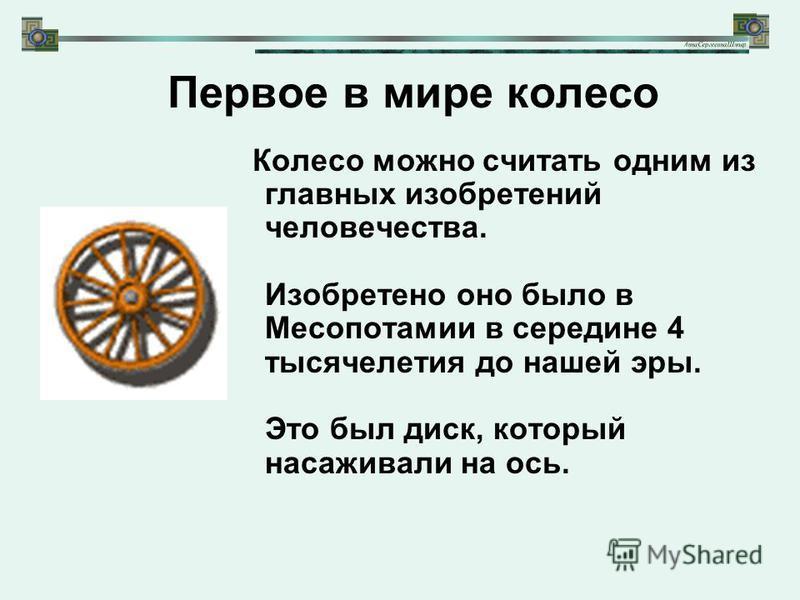 Колесо можно считать одним из главных изобретений человечества. Изобретено оно было в Месопотамии в середине 4 тысячелетия до нашей эры. Это был диск, который насаживали на ось. Первое в мире колесо