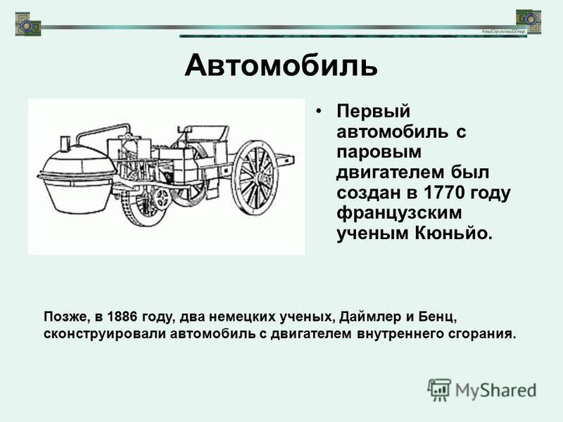 Автомобиль Первый автомобиль с паровым двигателем был создан в 1770 году французским ученым Кюньйо. Позже, в 1886 году, два немецких ученых, Даймлер и Бенц, сконструировали автомобиль с двигателем внутреннего сгорания.