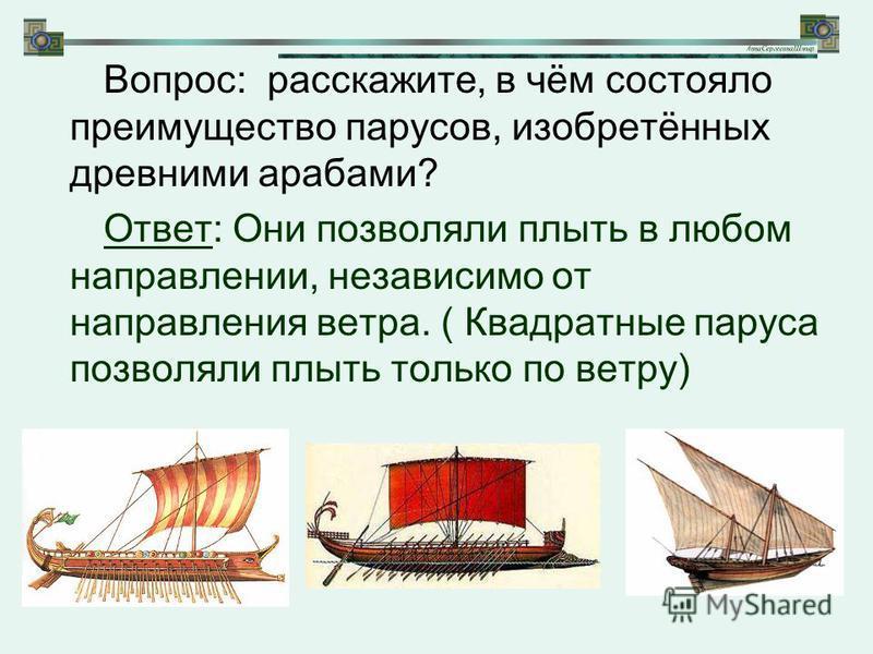 Вопрос: расскажите, в чём состояло преимущество парусов, изобретённых древними арабами? Ответ: Они позволяли плыть в любом направлении, независимо от направления ветра. ( Квадратные паруса позволяли плыть только по ветру)