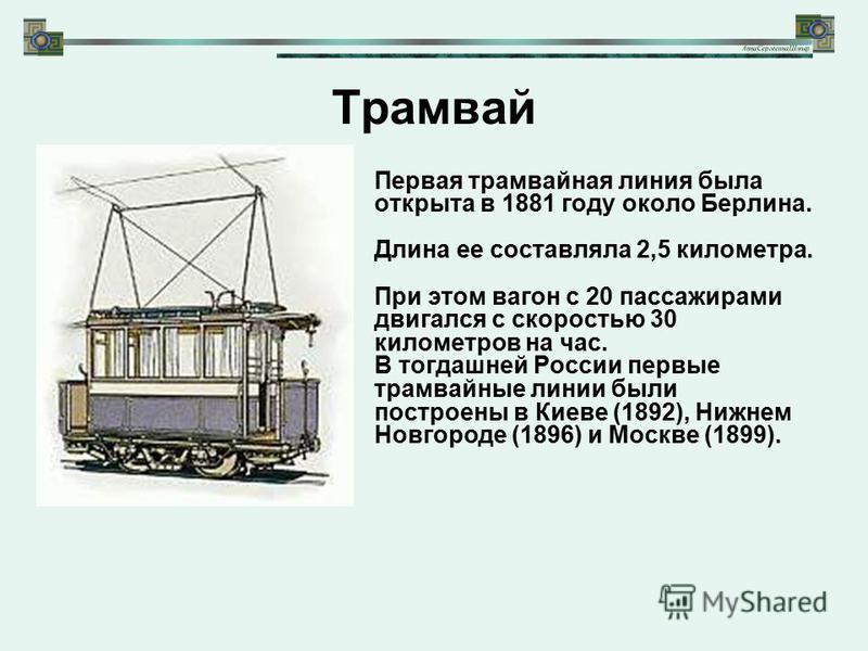 Трамвай Первая трамвайная линия была открыта в 1881 году около Берлина. Длина ее составляла 2,5 километра. При этом вагон с 20 пассажирами двигался с скоростью 30 километров на час. В тогдашней России первые трамвайные линии были построены в Киеве (1
