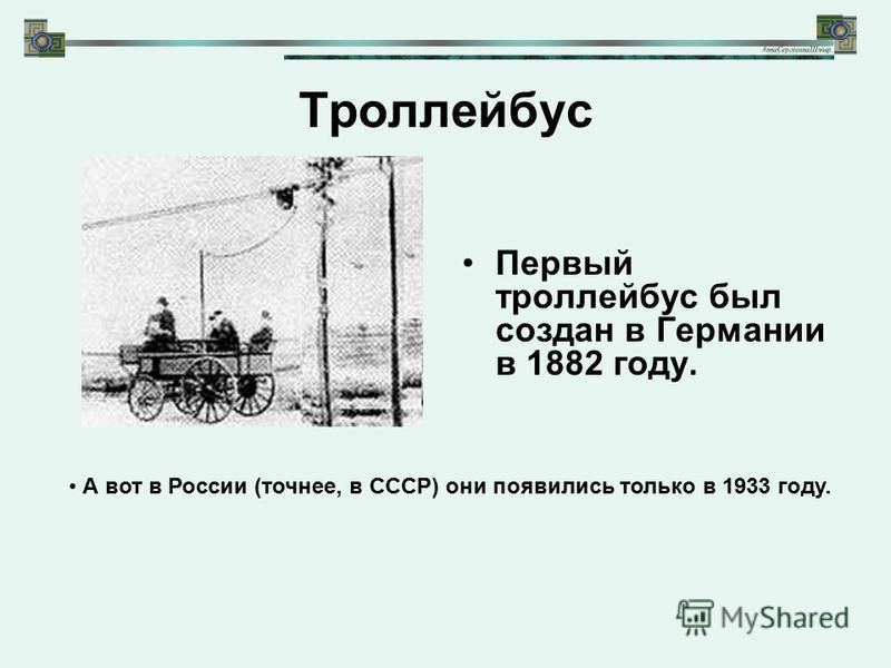 Троллейбус Первый троллейбус был создан в Германии в 1882 году. А вот в России (точнее, в СССР) они появились только в 1933 году.