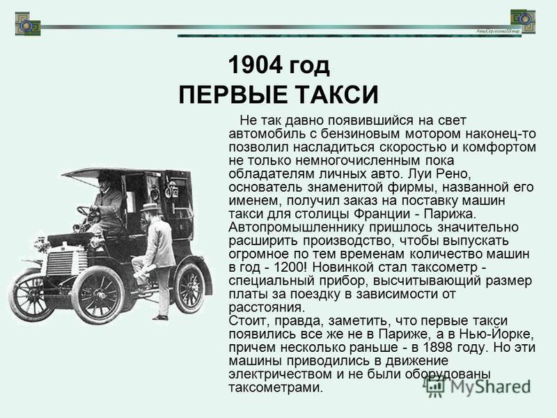 1904 год ПЕРВЫЕ ТАКСИ Не так давно появившийся на свет автомобиль с бензиновым мотором наконец-то позволил насладиться скоростью и комфортом не только немногочисленным пока обладателям личных авто. Луи Рено, основатель знаменитой фирмы, названной его