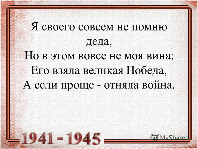 Я своего совсем не помню деда, Но в этом вовсе не моя вина: Его взяла великая Победа, А если проще - отняла война.