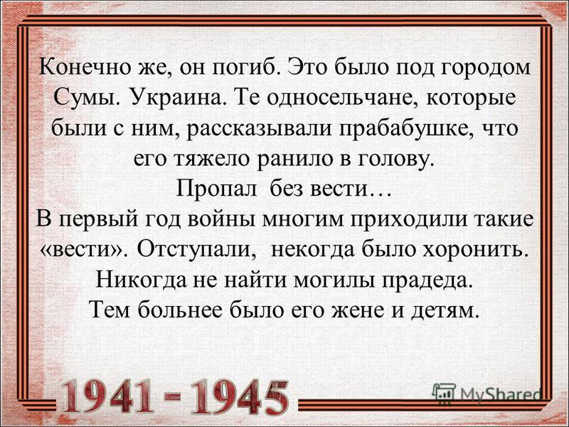 Конечно же, он погиб. Это было под городом Сумы. Украина. Те односельчане, которые были с ним, рассказывали прабабушке, что его тяжело ранило в голову. Пропал без вести… В первый год войны многим приходили такие «вести». Отступали, некогда было хорон
