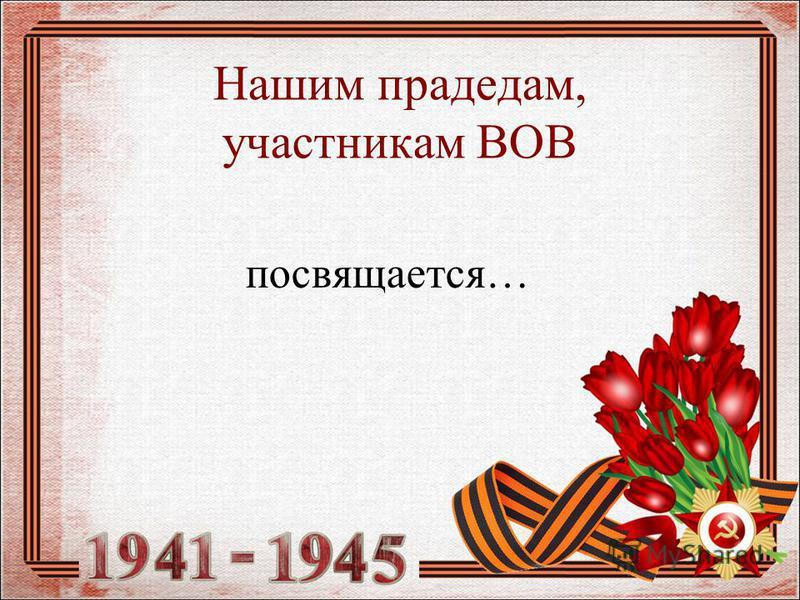 Нашим прадедам, участникам ВОВ посвящается…