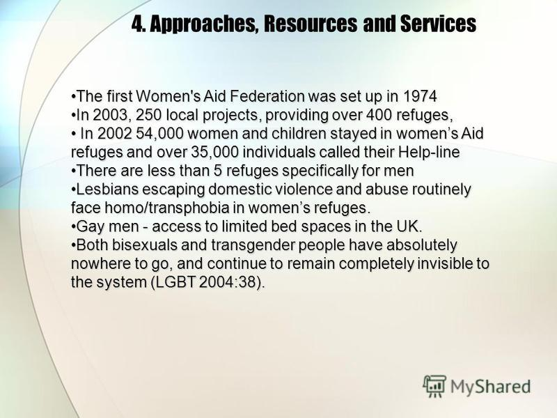 4. Approaches, Resources and Services The first Women's Aid Federation was set up in 1974The first Women's Aid Federation was set up in 1974 In 2003, 250 local projects, providing over 400 refuges,In 2003, 250 local projects, providing over 400 refug
