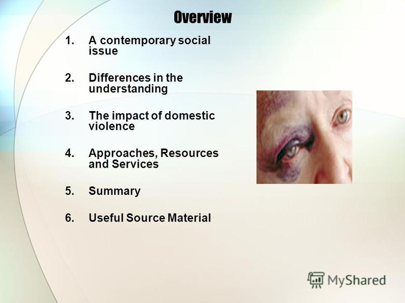 Overview 1.A contemporary social issue 2.Differences in the understanding 3.The impact of domestic violence 4.Approaches, Resources and Services 5.Summary 6.Useful Source Material