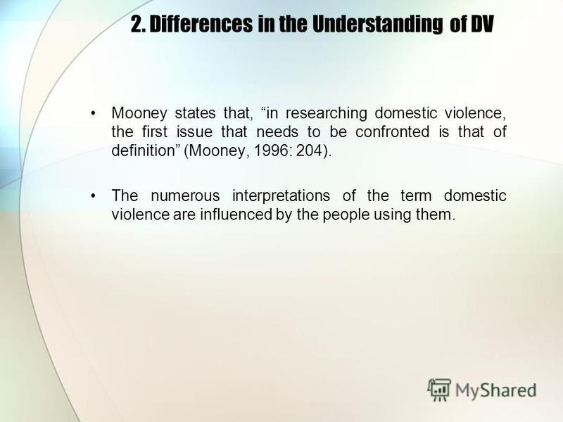 2. Differences in the Understanding of DV Mooney states that, in researching domestic violence, the first issue that needs to be confronted is that of definition (Mooney, 1996: 204). The numerous interpretations of the term domestic violence are infl