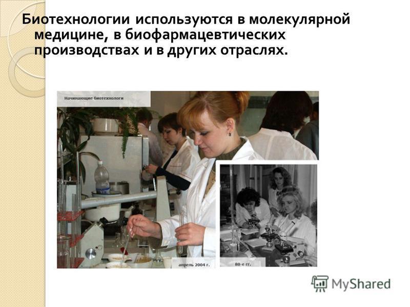 Биотехнологии используются в молекулярной медицине, в биофармацевтических производствах и в других отраслях.