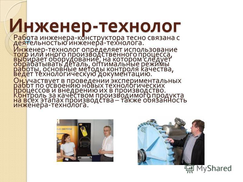 Инженер - технолог Работа инженера - конструктора тесно связана с деятельностью инженера - технолога. Инженер - технолог определяет использование того или иного производственного процесса, выбирает оборудование, на котором следует обрабатывать деталь