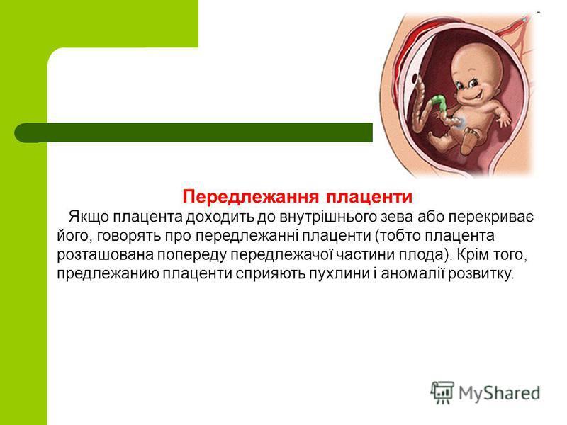Передлежання плаценти Якщо плацента доходить до внутрішнього зева або перекриває його, говорять про передлежанні плаценти (тобто плацента розташована попереду передлежачої частини плода). Крім того, предлежанию плаценти сприяють пухлини і аномалії ро